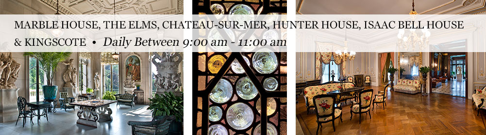 Marble House, The Elms, Chateau-sur-Mer, Hunter House, Isaac Bell House & Kingscote   Daily Between 9:00 am - 11:00 am